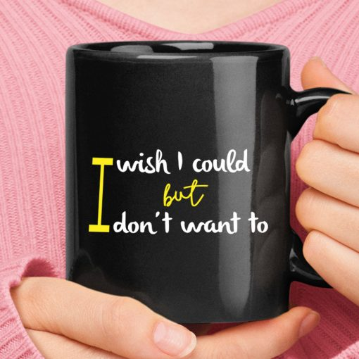 I Wish I Could But I Don't Want To